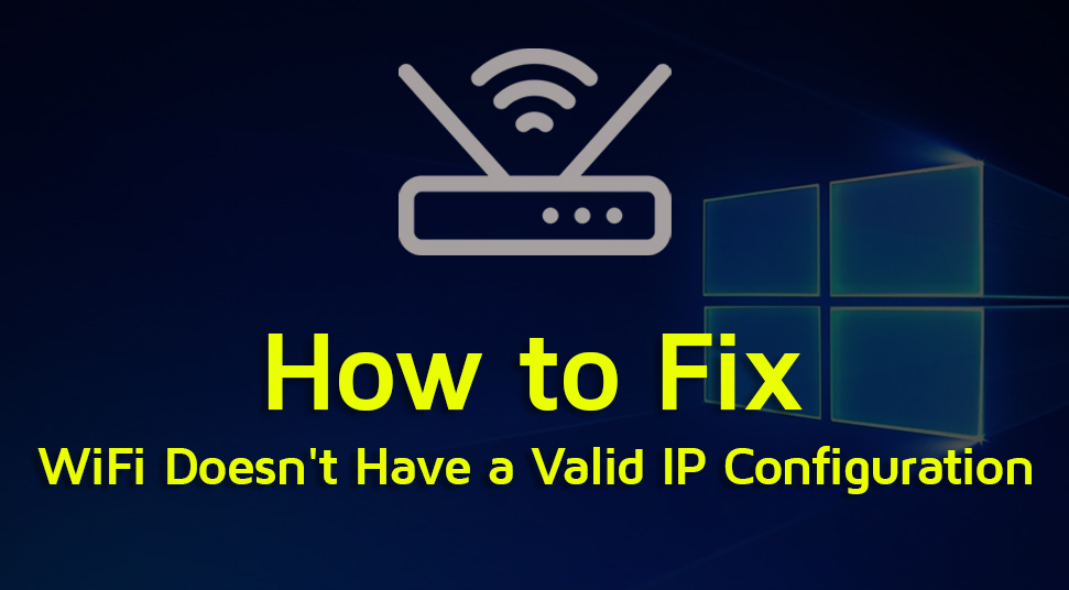 WiFi Doesn't Have a Valid IP Configuration On Windows OS Here's the Solution
